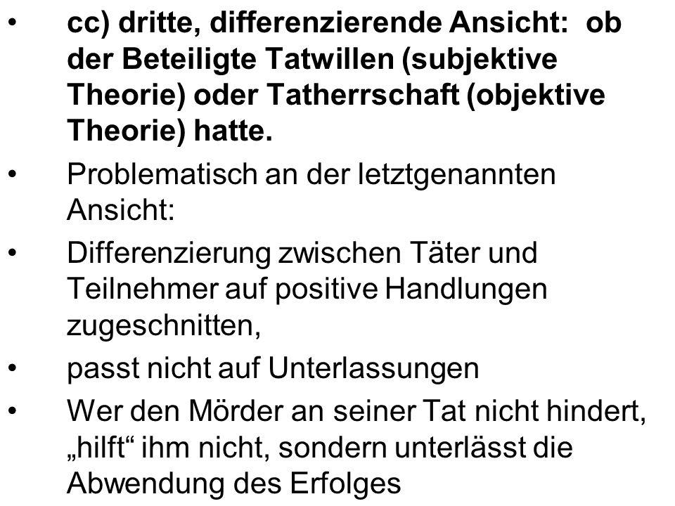 cc) dritte, differenzierende Ansicht: ob der Beteiligte Tatwillen (subjektive Theorie) oder Tatherrschaft (objektive Theorie) hatte. Problematisch an