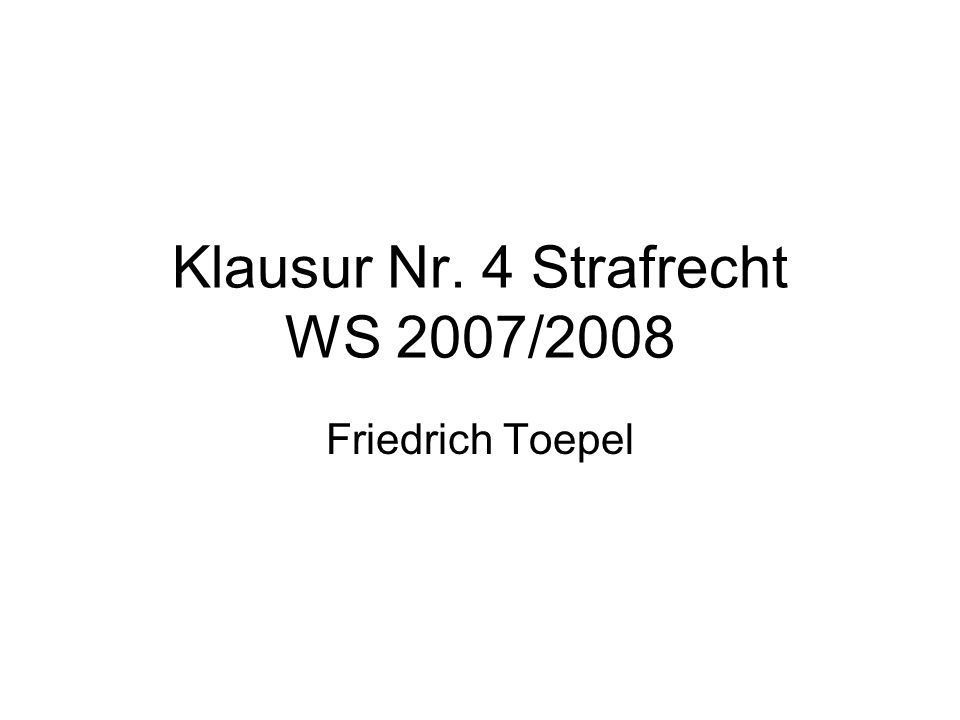 Klausur Nr. 4 Strafrecht WS 2007/2008 Friedrich Toepel