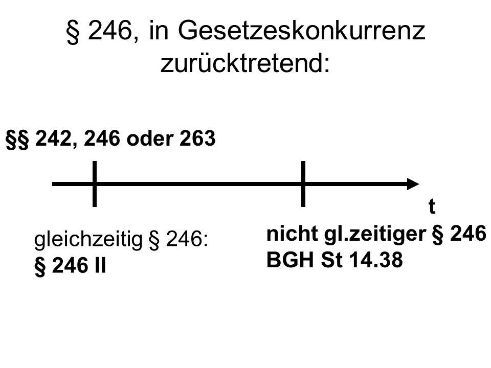 § 246, in Gesetzeskonkurrenz zurücktretend: t §§ 242, 246 oder 263 gleichzeitig § 246: § 246 II nicht gl.zeitiger § 246 BGH St 14.38