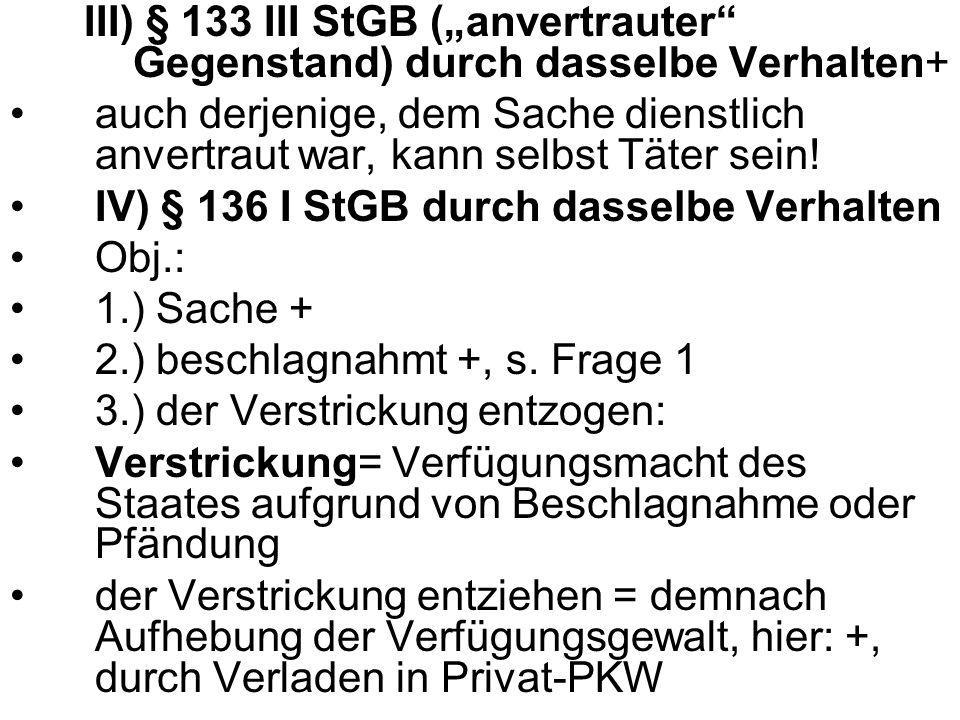 III) § 133 III StGB (anvertrauter Gegenstand) durch dasselbe Verhalten+ auch derjenige, dem Sache dienstlich anvertraut war, kann selbst Täter sein! I