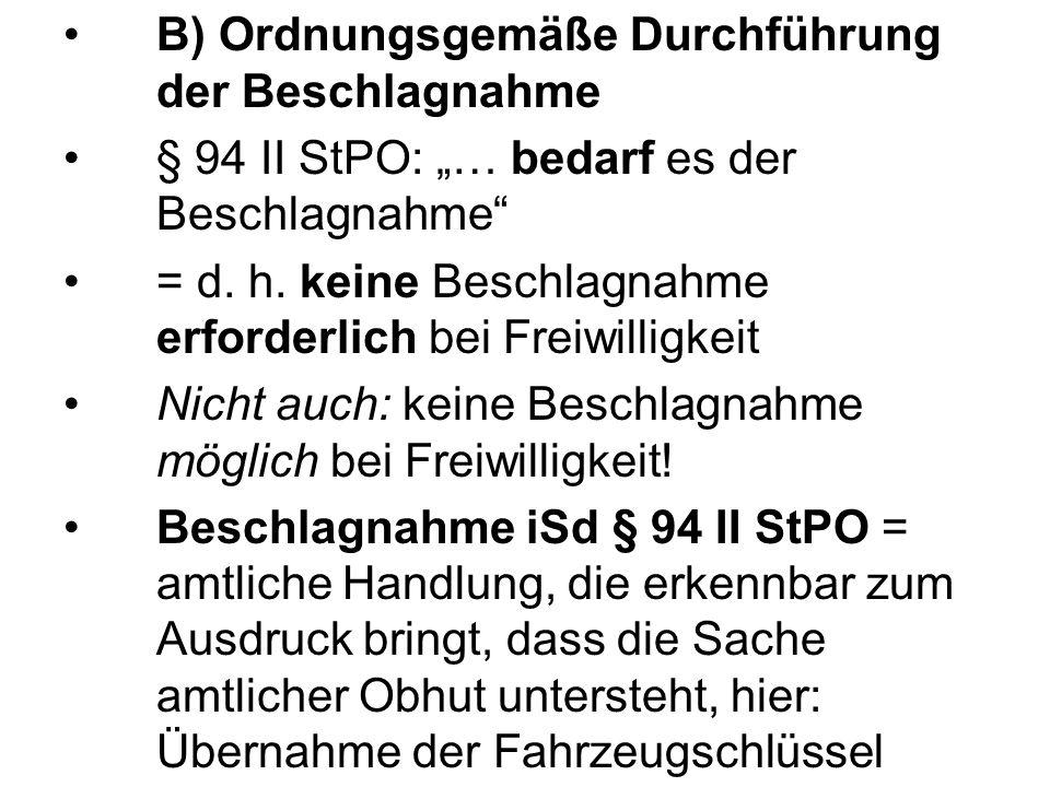 B) Ordnungsgemäße Durchführung der Beschlagnahme § 94 II StPO: … bedarf es der Beschlagnahme = d. h. keine Beschlagnahme erforderlich bei Freiwilligke