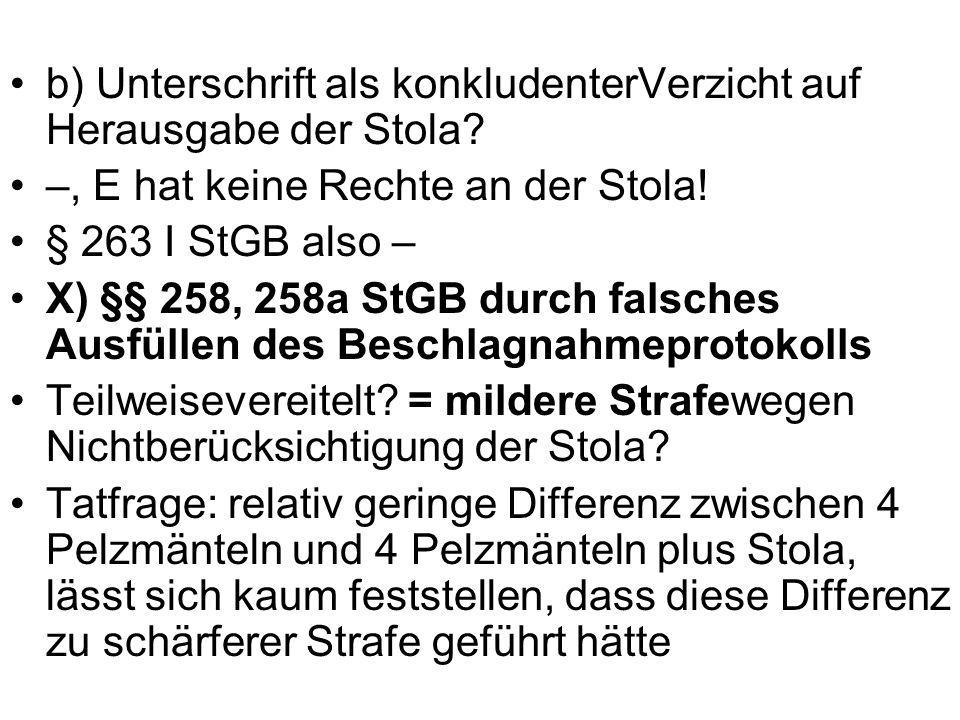 b) Unterschrift als konkludenterVerzicht auf Herausgabe der Stola? –, E hat keine Rechte an der Stola! § 263 I StGB also – X) §§ 258, 258a StGB durch