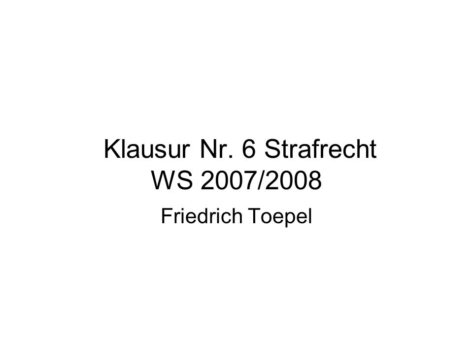 Klausur Nr. 6 Strafrecht WS 2007/2008 Friedrich Toepel