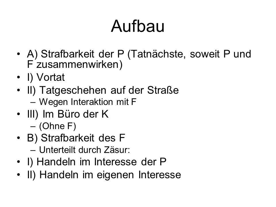 Aufbau A) Strafbarkeit der P (Tatnächste, soweit P und F zusammenwirken) I) Vortat II) Tatgeschehen auf der Straße –Wegen Interaktion mit F III) Im Bü