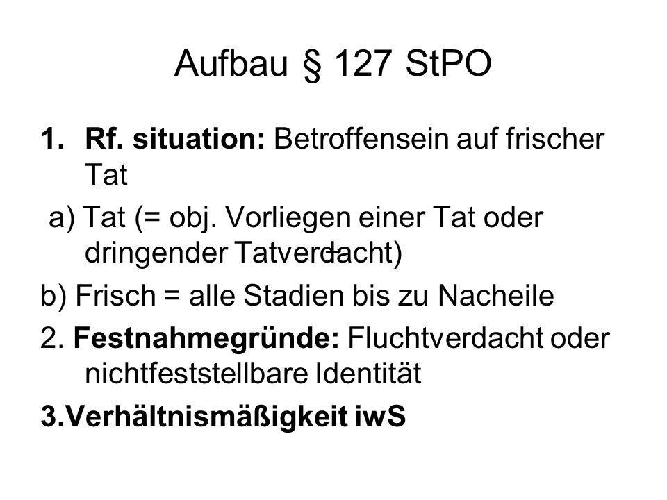 Aufbau § 127 StPO 1.Rf. situation: Betroffensein auf frischer Tat a) Tat (= obj. Vorliegen einer Tat oder dringender Tatverdacht) b) Frisch = alle Sta