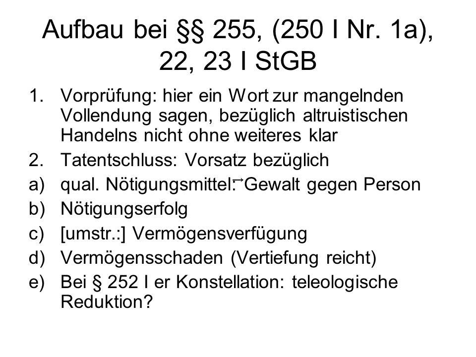 Aufbau bei §§ 255, (250 I Nr. 1a), 22, 23 I StGB 1.Vorprüfung: hier ein Wort zur mangelnden Vollendung sagen, bezüglich altruistischen Handelns nicht