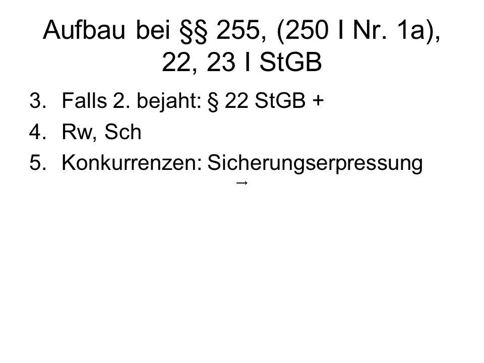 Aufbau bei §§ 255, (250 I Nr. 1a), 22, 23 I StGB 3.Falls 2. bejaht: § 22 StGB + 4.Rw, Sch 5.Konkurrenzen: Sicherungserpressung