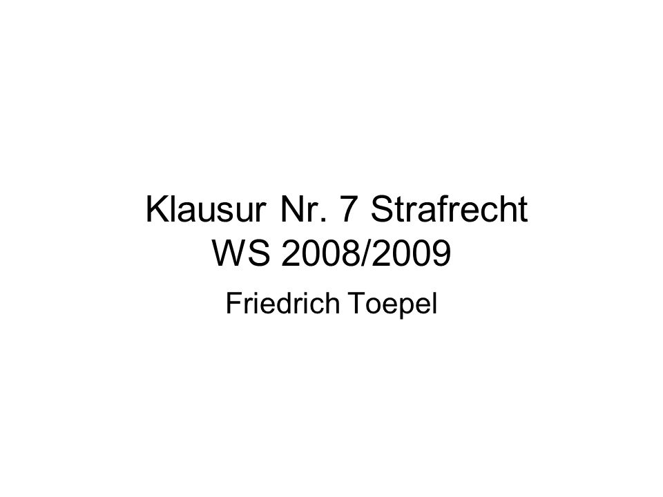 Klausur Nr. 7 Strafrecht WS 2008/2009 Friedrich Toepel
