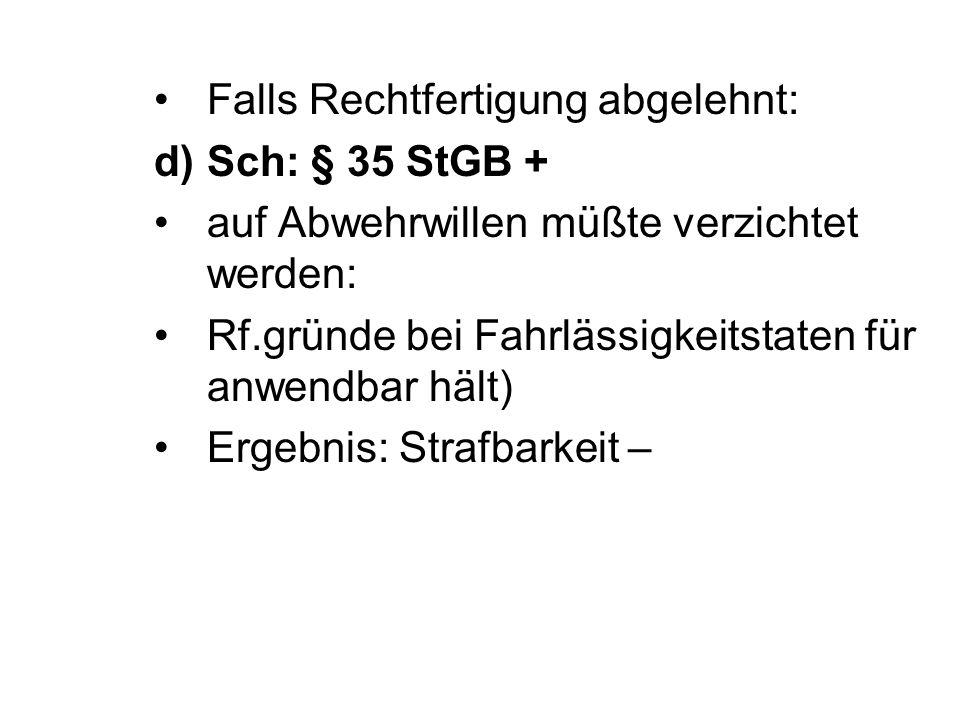 Falls Rechtfertigung abgelehnt: d)Sch: § 35 StGB + auf Abwehrwillen müßte verzichtet werden: Rf.gründe bei Fahrlässigkeitstaten für anwendbar hält) Ergebnis: Strafbarkeit –