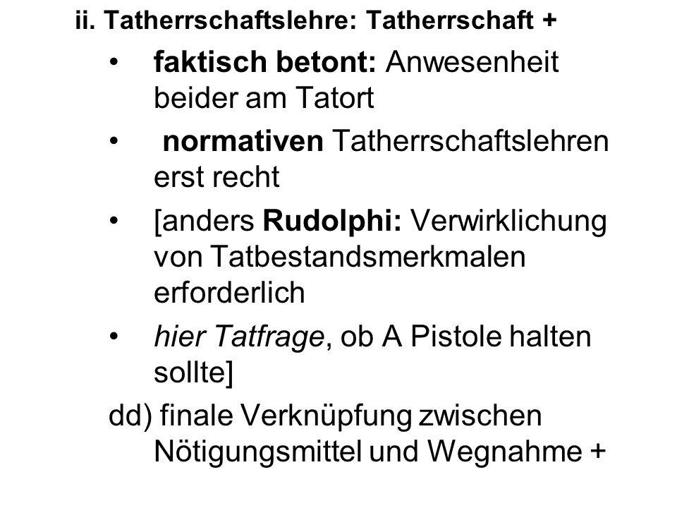 ii. Tatherrschaftslehre: Tatherrschaft + faktisch betont: Anwesenheit beider am Tatort normativen Tatherrschaftslehren erst recht [anders Rudolphi: Ve