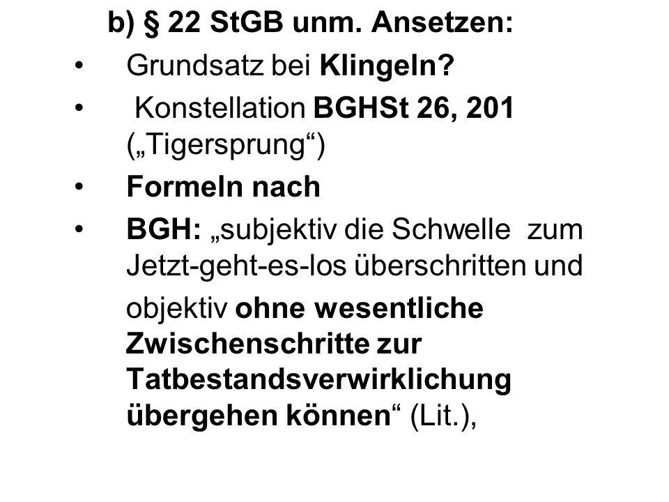 b) § 22 StGB unm. Ansetzen: Grundsatz bei Klingeln? Konstellation BGHSt 26, 201 (Tigersprung) Formeln nach BGH: subjektiv die Schwelle zum Jetzt-geht-
