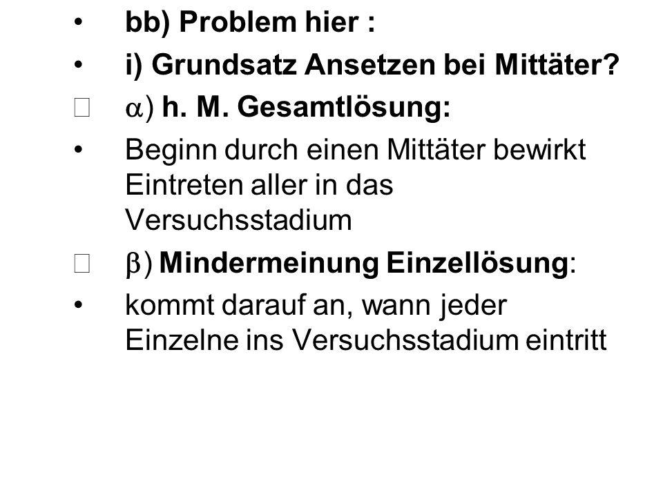 bb) Problem hier : i) Grundsatz Ansetzen bei Mittäter? ) h. M. Gesamtlösung: Beginn durch einen Mittäter bewirkt Eintreten aller in das Versuchsstadiu