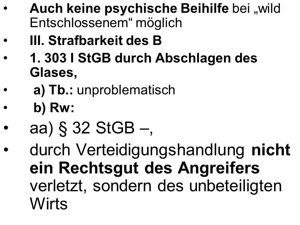 Auch keine psychische Beihilfe bei wild Entschlossenem möglich III. Strafbarkeit des B 1. 303 I StGB durch Abschlagen des Glases, a) Tb.: unproblemati