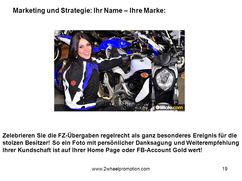 19 Marketing und Strategie: Ihr Name – Ihre Marke: www.2wheelpromotion.com Zelebrieren Sie die FZ-Übergaben regelrecht als ganz besonderes Ereignis für die stolzen Besitzer.