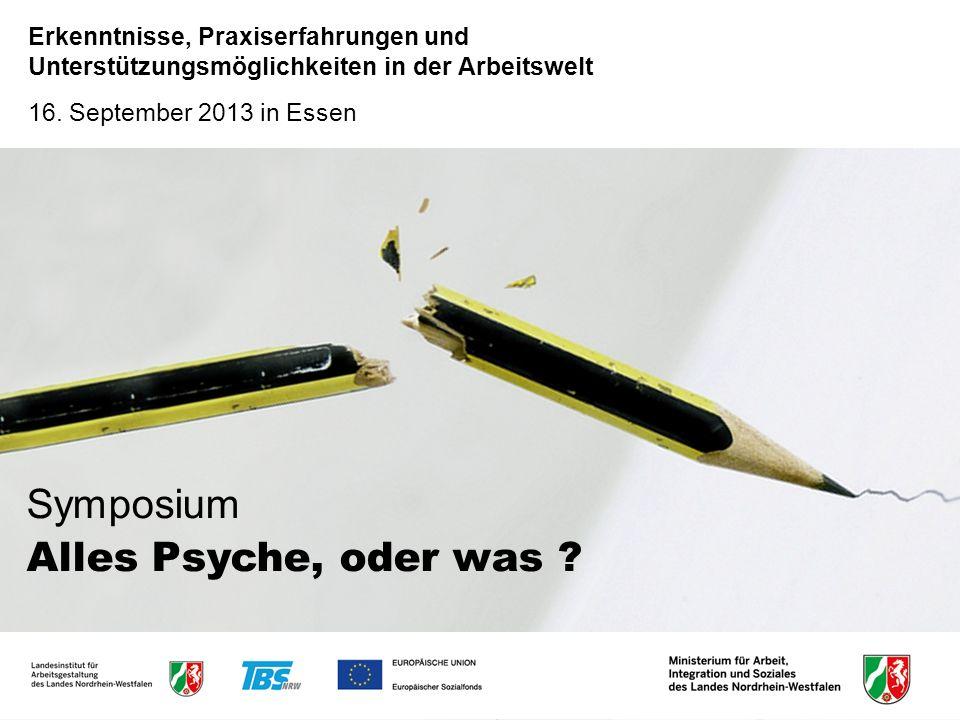 Symposium Alles Psyche, oder was ? Erkenntnisse, Praxiserfahrungen und Unterstützungsmöglichkeiten in der Arbeitswelt 16. September 2013 in Essen