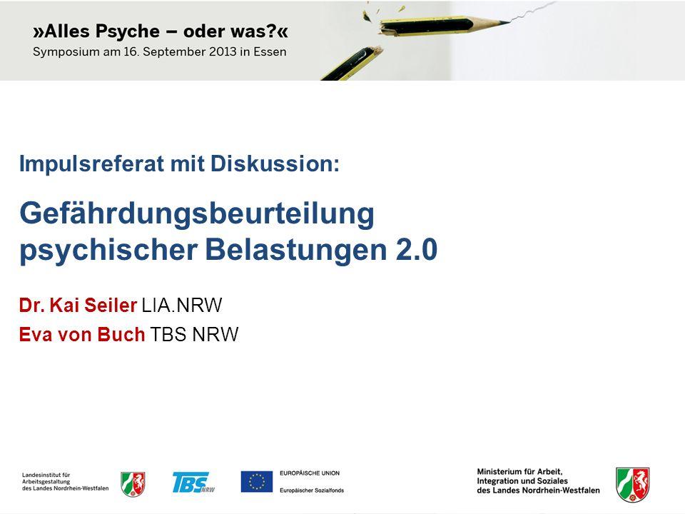 Impulsreferat mit Diskussion: Gefährdungsbeurteilung psychischer Belastungen 2.0 Dr. Kai Seiler LIA.NRW Eva von Buch TBS NRW