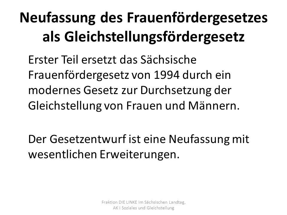 Neufassung des Frauenfördergesetzes als Gleichstellungsfördergesetz Erster Teil ersetzt das Sächsische Frauenfördergesetz von 1994 durch ein modernes Gesetz zur Durchsetzung der Gleichstellung von Frauen und Männern.