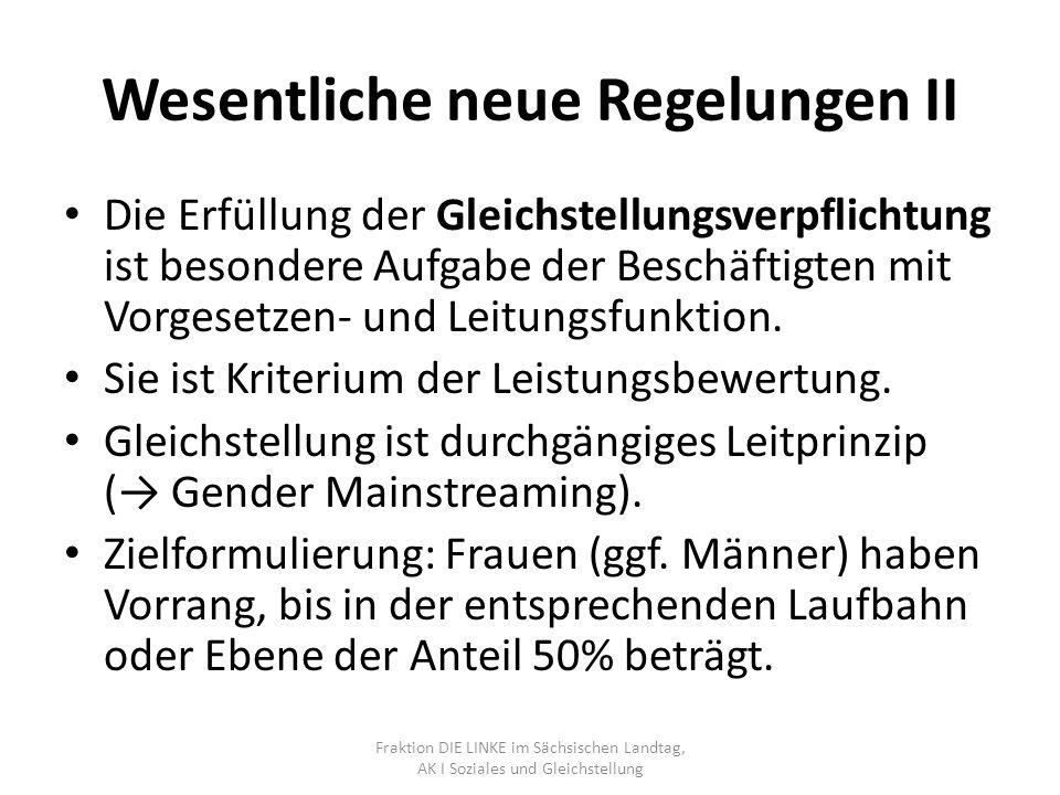 Wesentliche neue Regelungen III Schwellenwert für Umsetzung von Regelungen entfällt (bisher 10 Frauen in der Dienststelle) Gleichstellungsverantwortliche (bisher Frauenbeauftragte) sind also in jeder Dienststelle zu bestellen Gleichstellungsplan ist in jeder Dienstelle zu erstellen, fortzuschreiben und zu evaluieren und ist Teil der Personalplanung ( Gender Mainstreaming als Steuerungsinstrument) Fraktion DIE LINKE im Sächsischen Landtag, AK I Soziales und Gleichstellung