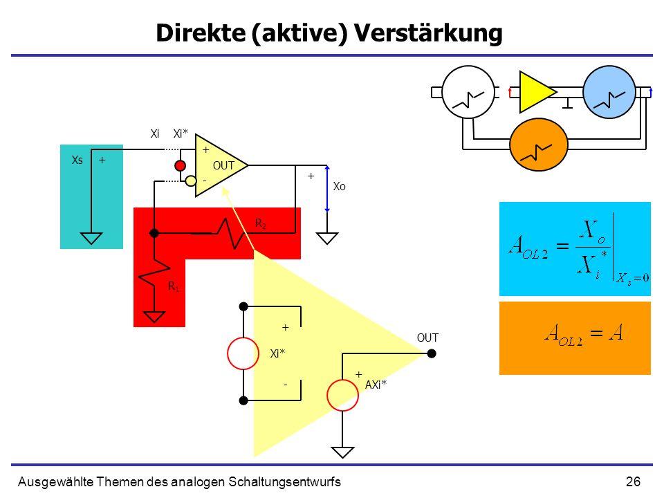 26Ausgewählte Themen des analogen Schaltungsentwurfs Direkte (aktive) Verstärkung + - OUT R1R1 R2R2 Xs+ Xo + XiXi* + - AXi* + Xi*