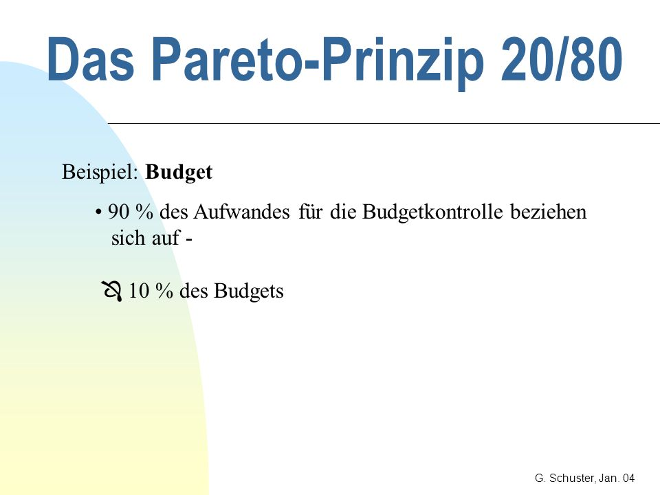 Das Pareto-Prinzip 20/80 G. Schuster, Jan. 04 Beispiel: IT-Programme Bei neuen IT-Programmen verursachen 10 % der Spezifikationen - 90 % Prozent der K