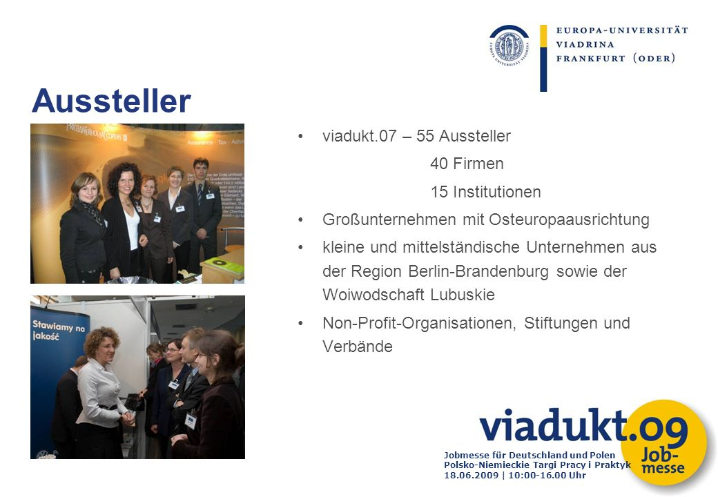 Jobmesse für Deutschland und Polen Polsko-Niemieckie Targi Pracy i Praktyk 18.06.2009 | 10:00-16.00 Uhr viadukt.07 – 55 Aussteller 40 Firmen 15 Instit