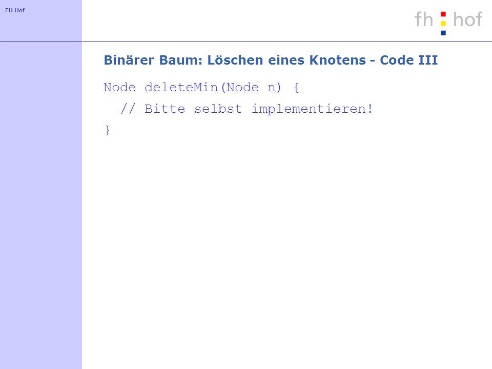 FH-Hof Binärer Baum: Löschen eines Knotens - Code III Node deleteMin(Node n) { // Bitte selbst implementieren.