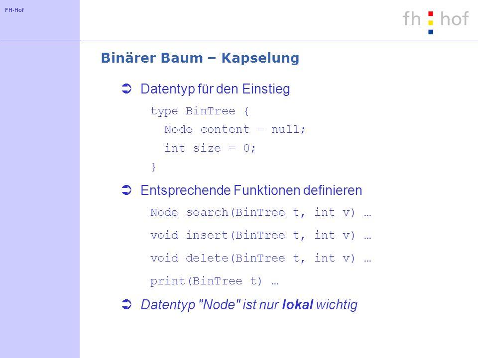 FH-Hof Binärer Baum – Kapselung Datentyp für den Einstieg type BinTree { Node content = null; int size = 0; } Entsprechende Funktionen definieren Node search(BinTree t, int v) … void insert(BinTree t, int v) … void delete(BinTree t, int v) … print(BinTree t) … Datentyp Node ist nur lokal wichtig