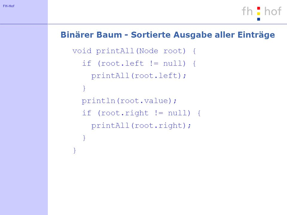 FH-Hof Binärer Baum - Sortierte Ausgabe aller Einträge void printAll(Node root) { if (root.left != null) { printAll(root.left); } println(root.value); if (root.right != null) { printAll(root.right); }