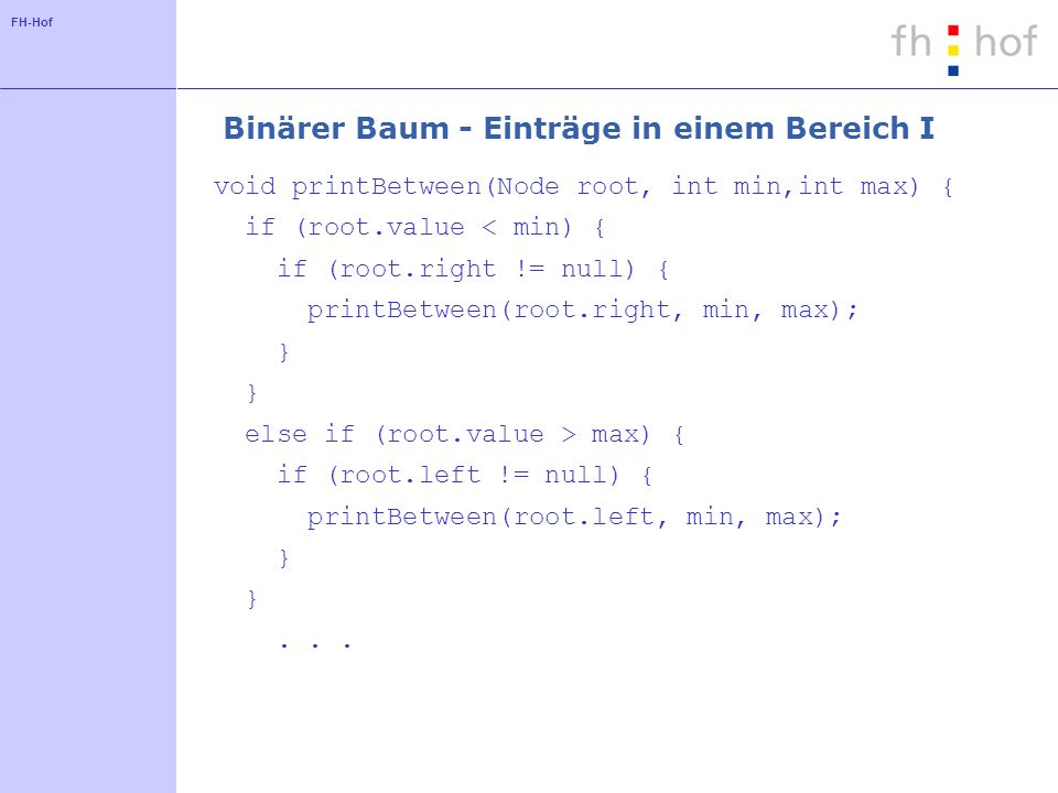 FH-Hof Binärer Baum - Einträge in einem Bereich I void printBetween(Node root, int min,int max) { if (root.value < min) { if (root.right != null) { printBetween(root.right, min, max); } else if (root.value > max) { if (root.left != null) { printBetween(root.left, min, max); }...