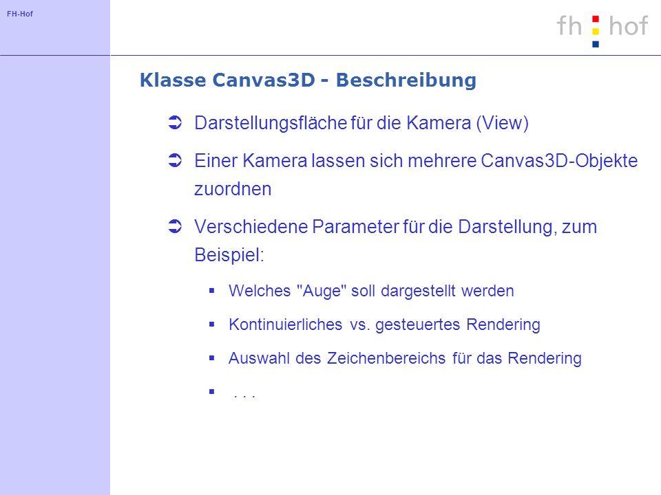 FH-Hof Klasse Canvas3D - Beschreibung Darstellungsfläche für die Kamera (View) Einer Kamera lassen sich mehrere Canvas3D-Objekte zuordnen Verschiedene Parameter für die Darstellung, zum Beispiel: Welches Auge soll dargestellt werden Kontinuierliches vs.
