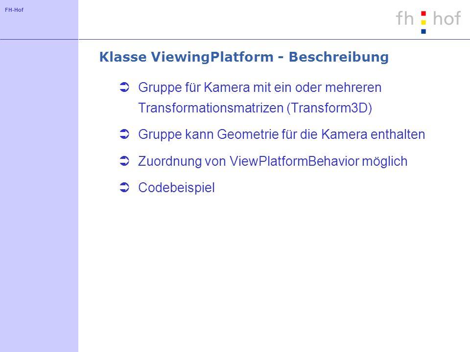 FH-Hof Klasse ViewingPlatform - Codebeispiel ViewingPlatform vp = new ViewingPlatform(2); MultiTransformGroup mtg = vp.getMultiTransformGroup(); TransformGroup tg1 = mtg.getTransformGroup(0); TransformGroup tg2 = mtg.getTransformGroup(1); Transform3D t3d1 = new Transform3D(); Transform3D t3d2 = new Transform3D();...