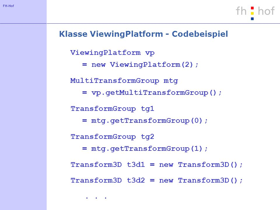 FH-Hof Klasse ViewingPlatform - Codebeispiel ViewingPlatform vp = new ViewingPlatform(2); MultiTransformGroup mtg = vp.getMultiTransformGroup(); TransformGroup tg1 = mtg.getTransformGroup(0); TransformGroup tg2 = mtg.getTransformGroup(1); Transform3D t3d1 = new Transform3D(); Transform3D t3d2 = new Transform3D();...