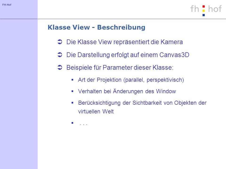FH-Hof Klasse View - Beschreibung Die Klasse View repräsentiert die Kamera Die Darstellung erfolgt auf einem Canvas3D Beispiele für Parameter dieser Klasse: Art der Projektion (parallel, perspektivisch) Verhalten bei Änderungen des Window Berücksichtigung der Sichtbarkeit von Objekten der virtuellen Welt...