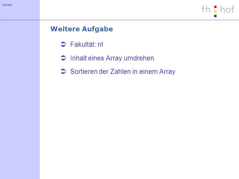 FH-Hof Weitere Aufgabe Fakultät: n! Inhalt eines Array umdrehen Sortieren der Zahlen in einem Array