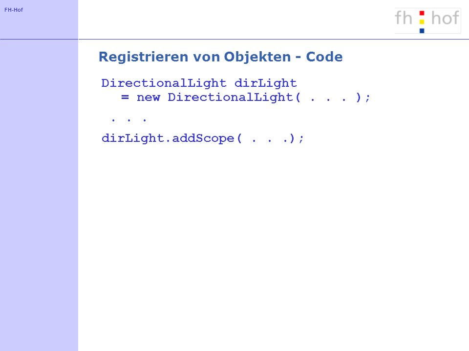FH-Hof Registrieren von Objekten - Code DirectionalLight dirLight = new DirectionalLight(...