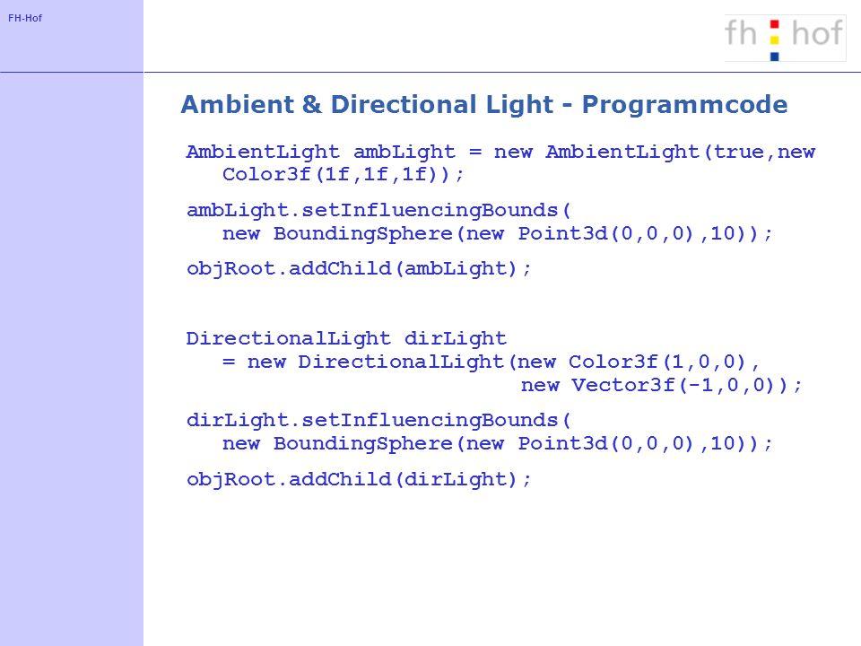 FH-Hof PointLight - Programmcode Argumente Licht Position Abnahme PointLight poiLight = new PointLight(new Color3f(0f, 1f, 0f), new Point3f(-1f,0,0), new Point3f(0f,0f,1f)); poiLight.setInfluencingBounds(new BoundingSphere(new Point3d(0,0,0),10)); objRoot.addChild(poiLight);