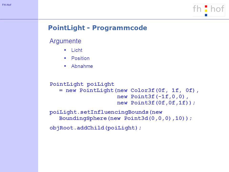 FH-Hof PointLight - Programmcode Argumente Licht Position Abnahme PointLight poiLight = new PointLight(new Color3f(0f, 1f, 0f), new Point3f(-1f,0,0), new Point3f(0f,0f,1f)); poiLight.setInfluencingBounds(new BoundingSphere(new Point3d(0,0,0),10)); objRoot.addChild(poiLight);