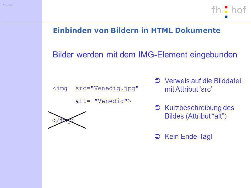 FH-Hof src= Venedig.jpg Einbinden von Bildern in HTML Dokumente <img alt= Venedig > Bilder werden mit dem IMG-Element eingebunden Verweis auf die Bilddatei mit Attribut src Kurzbeschreibung des Bildes (Attribut alt) Kein Ende-Tag!