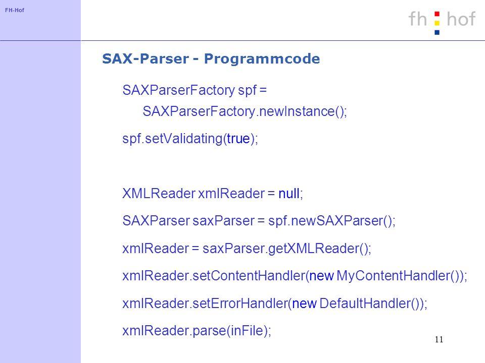 FH-Hof 11 SAX-Parser - Programmcode SAXParserFactory spf = SAXParserFactory.newInstance(); spf.setValidating(true); XMLReader xmlReader = null; SAXParser saxParser = spf.newSAXParser(); xmlReader = saxParser.getXMLReader(); xmlReader.setContentHandler(new MyContentHandler()); xmlReader.setErrorHandler(new DefaultHandler()); xmlReader.parse(inFile);