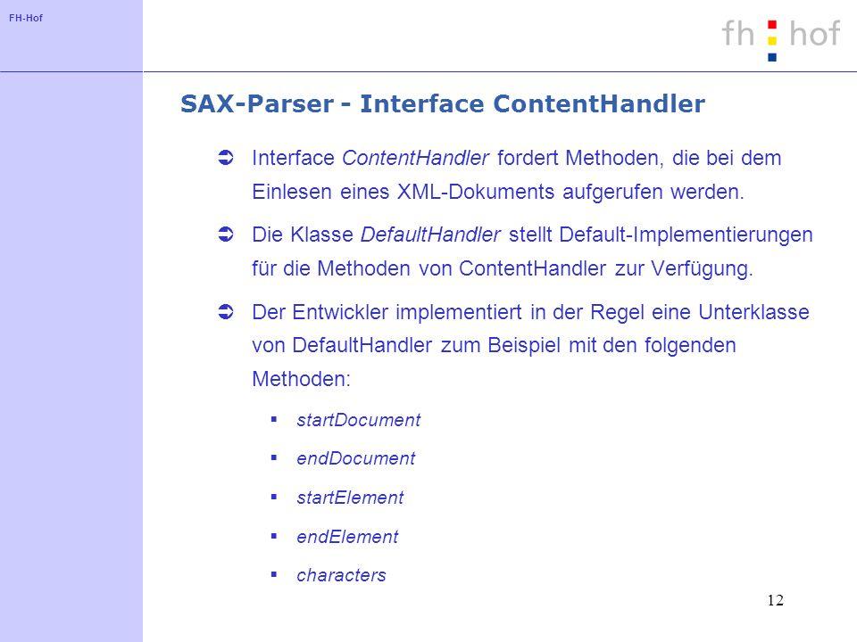 FH-Hof 12 SAX-Parser - Interface ContentHandler Interface ContentHandler fordert Methoden, die bei dem Einlesen eines XML-Dokuments aufgerufen werden.