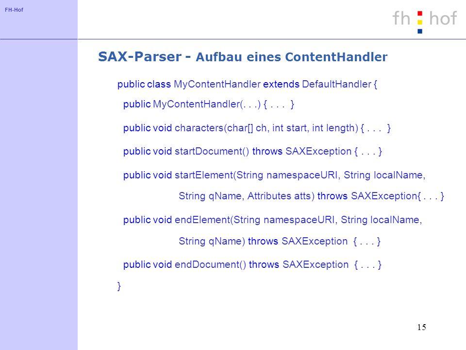 FH-Hof 15 SAX-Parser - Aufbau eines ContentHandler public class MyContentHandler extends DefaultHandler { public MyContentHandler(...) {...