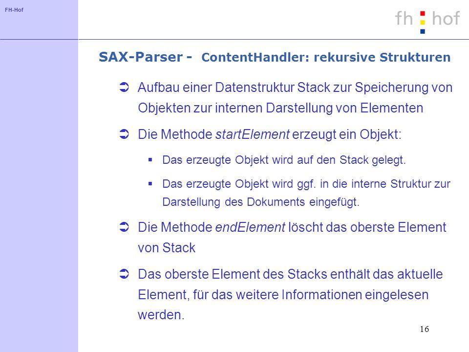 FH-Hof 16 SAX-Parser - ContentHandler: rekursive Strukturen Aufbau einer Datenstruktur Stack zur Speicherung von Objekten zur internen Darstellung von Elementen Die Methode startElement erzeugt ein Objekt: Das erzeugte Objekt wird auf den Stack gelegt.