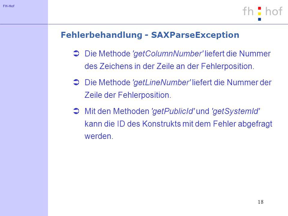 FH-Hof 18 Fehlerbehandlung - SAXParseException Die Methode getColumnNumber liefert die Nummer des Zeichens in der Zeile an der Fehlerposition.