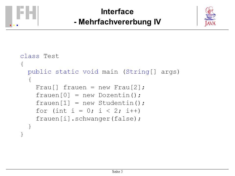 Seite 5 Interface - Mehrfachvererbung IV class Test { public static void main (String[] args) { Frau[] frauen = new Frau[2]; frauen[0] = new Dozentin(