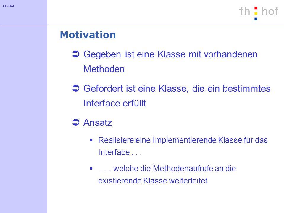 FH-Hof Motivation Gegeben ist eine Klasse mit vorhandenen Methoden Gefordert ist eine Klasse, die ein bestimmtes Interface erfüllt Ansatz Realisiere eine Implementierende Klasse für das Interface......