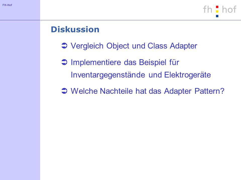 FH-Hof Diskussion Vergleich Object und Class Adapter Implementiere das Beispiel für Inventargegenstände und Elektrogeräte Welche Nachteile hat das Adapter Pattern?