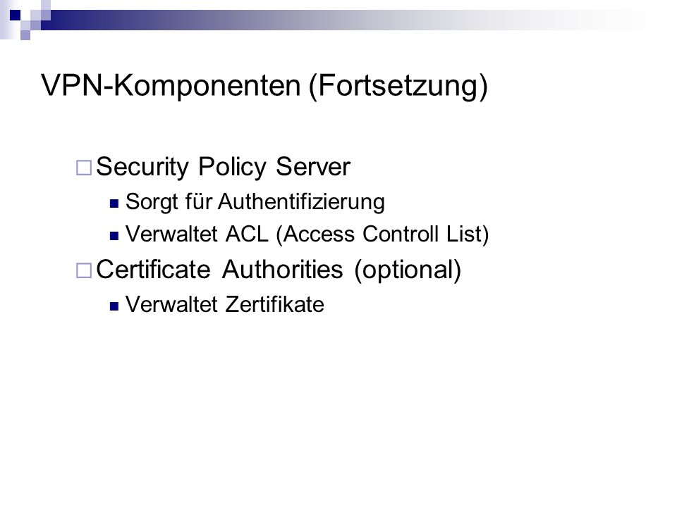 VPN-Komponenten (Fortsetzung) Security Policy Server Sorgt für Authentifizierung Verwaltet ACL (Access Controll List) Certificate Authorities (optiona
