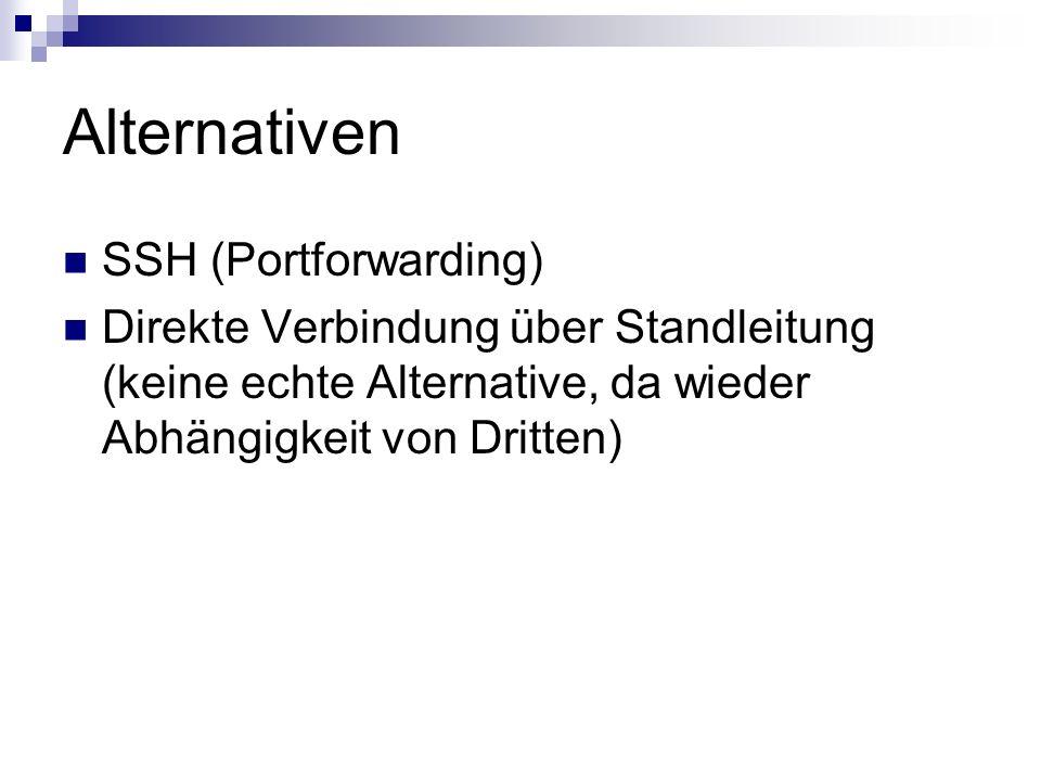 Alternativen SSH (Portforwarding) Direkte Verbindung über Standleitung (keine echte Alternative, da wieder Abhängigkeit von Dritten)