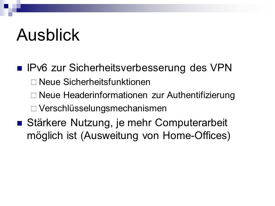 Ausblick IPv6 zur Sicherheitsverbesserung des VPN Neue Sicherheitsfunktionen Neue Headerinformationen zur Authentifizierung Verschlüsselungsmechanisme