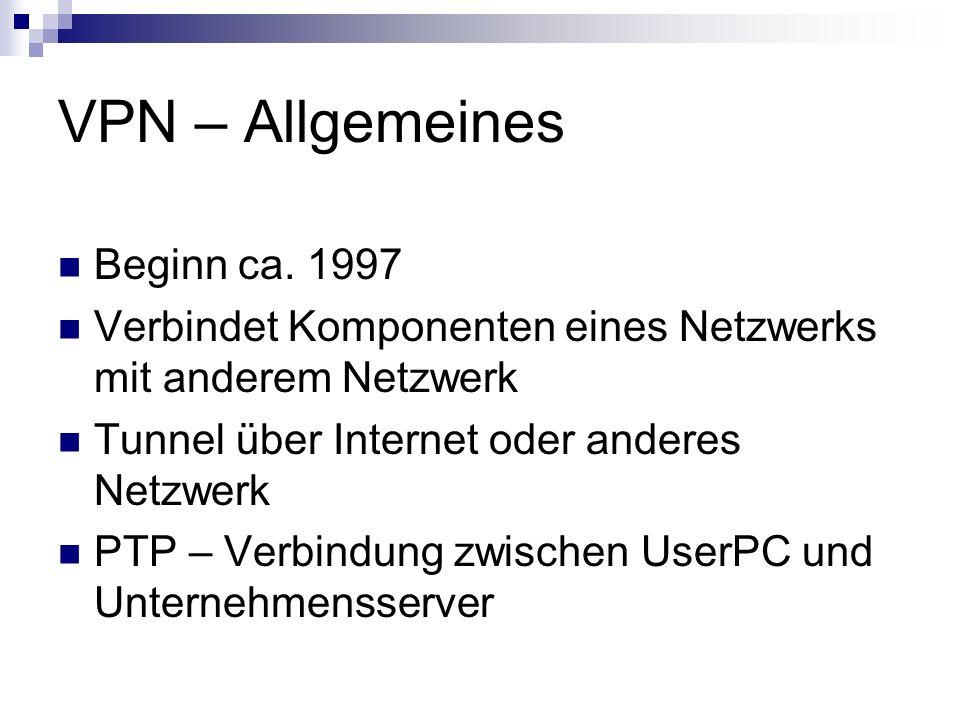 VPN – Allgemeines Beginn ca. 1997 Verbindet Komponenten eines Netzwerks mit anderem Netzwerk Tunnel über Internet oder anderes Netzwerk PTP – Verbindu